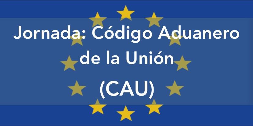 Jornada «Código Aduanero de la Unión (CAU)»